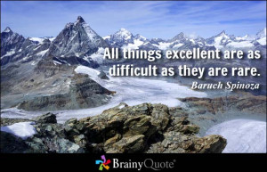 ... things excellent are as difficult as they are rare. - Baruch Spinoza
