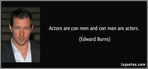 Actors are con men and con men are actors. - Edward Burns