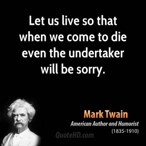 ... us live so that when we come to die even the undertaker will be sorry