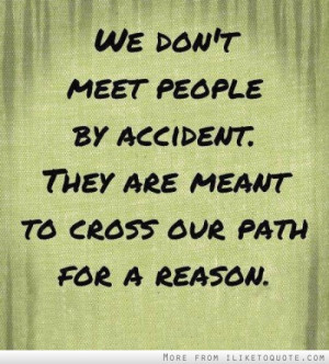 ... people by accident. They are meant to cross our path for a reason