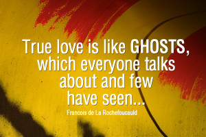 Funny love quotes - TRUE love is like GHOSTS,