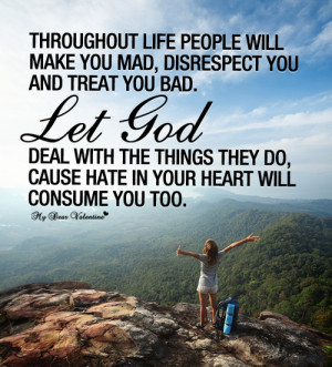 ... you and treat you bad. Let God deal with the things they do, cause