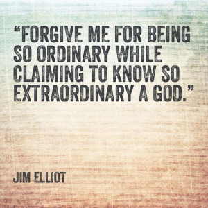 ... claiming to know so extraordinary a God. Jim Elliot missionary quote