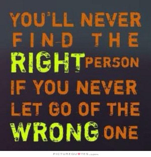 You'll never find the right person, if you never let go of the wrong ...