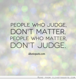 People who judge, don't matter. People who matter, don't judge.