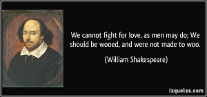 We cannot fight for love, as men may do; We should be wooed, and were ...