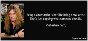 ... artist. That's just copying what someone else did. - Sebastian Bach