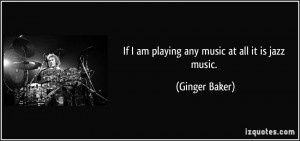 If I am playing any music at all it is jazz music. - Ginger Baker