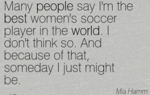 You can read famous soccer quotes by mia hamm if you want to know how ...