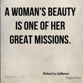 Richard Le Gallienne - A woman's beauty is one of her great missions.