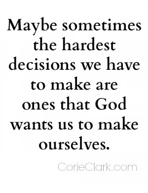 Maybe sometimes the hardest decisions we have to make are ones that ...