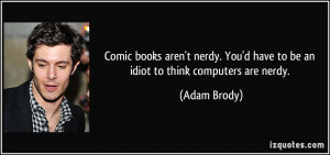 ... nerdy. You'd have to be an idiot to think computers are nerdy. - Adam