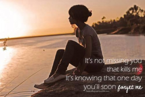 It's NOT MISSING you that kills me... It's knowing that one day you'll ...
