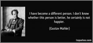 become a different person. I don't know whether this person is better ...