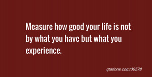 Measure how good your life is not by what you have but what you ...