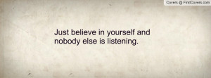 just believe in yourself and nobody else is listening. , Pictures