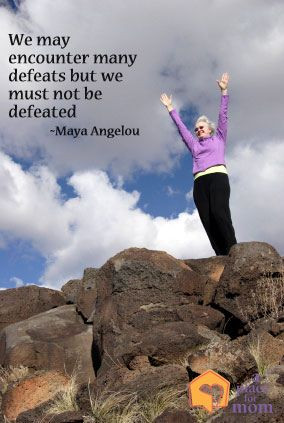"... encounter many defeats, but we must not be defeated."" ~Maya Angelou"