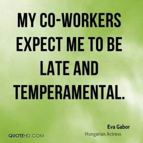 Eva Gabor - My co-workers expect me to be late and temperamental.