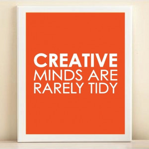 Creative minds are rarely tidy... (although, I'm BOTH for sure ...