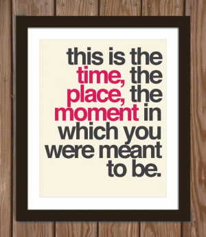 Quote poster print: This is the time, the place, the moment in which ...