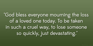God bless everyone mourning the loss of a loved one today. To be taken ...