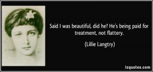 ... did he? He's being paid for treatment, not flattery. - Lillie Langtry