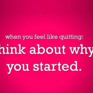 When you feel like quitting: think about why you started! #awesome