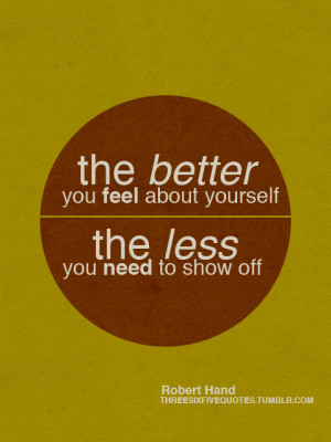 The better you feel about yourself the less you need to show off.