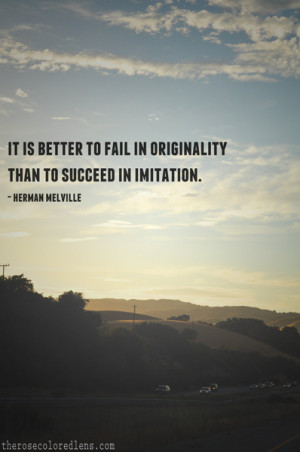 "... in originality than to succeed in imitation."" – Herman Melville"