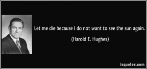 Let me die because I do not want to see the sun again. - Harold E ...