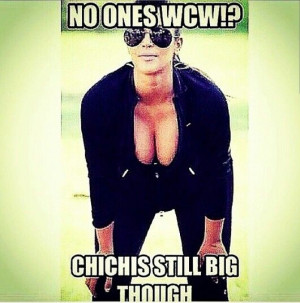 No ones wcw!? Chichis still big though