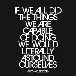 ... capable of doing we would literally astound ourselves. ~Thomas Edison