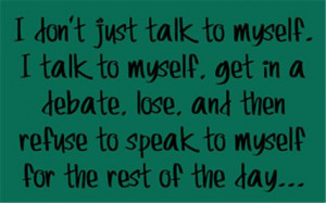 don't just talk to myself . . . .