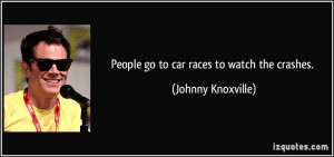 Car Racing Quotes People go to car races to
