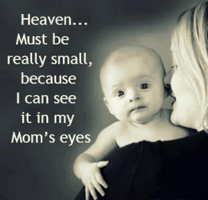 Heaven must be really small ,because I can see it in my Mom's eyes