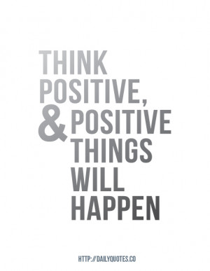 Think positive, & positive things will happen