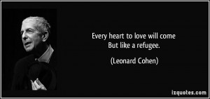 Every heart to love will come But like a refugee. - Leonard Cohen