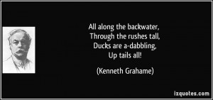 ... the rushes tall, Ducks are a-dabbling, Up tails all! - Kenneth Grahame