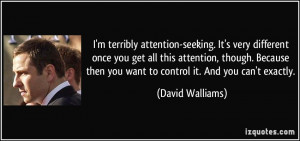 attention-seeking. It's very different once you get all this attention ...