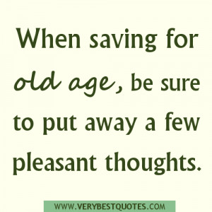 saving for old age quotes, pleasant thoughts quotes