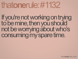 If you're not working on trying to be mine, then you shouldnot be ...