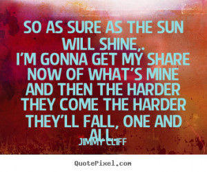 Jimmy Cliff Quotes So as sure as the sun will shine I 39 m gonna get