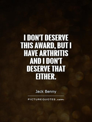 don't deserve this award, but I have arthritis and I don't deserve ...