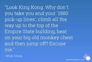 Look King Kong. Why don't you take you and your '1980 pick-up lines ...