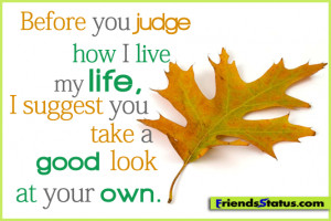 ... judge how I live my life, I suggest you take a good look at your own