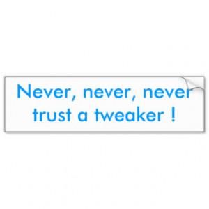 Never, never, never trust a tweaker ! car bumper sticker