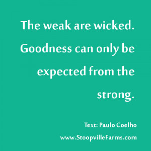"Goodness can only be expected from the #strong."" #Coelho"