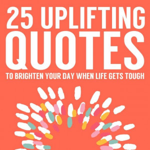 25 Uplifting Quotes to For When Life Gets Tough | Bright Drops