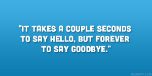 ... It takes a couple seconds to say Hello, but forever to say Goodbye