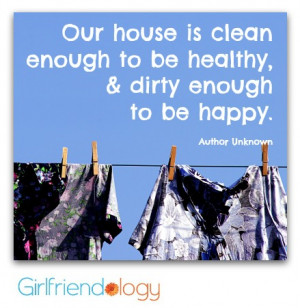 Our house is clean enough to be healthy, and dirty enough to be happy ...